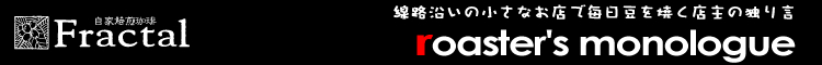 Roaster's Monologue | 上北沢の珈琲豆屋フラクタル店主の日記